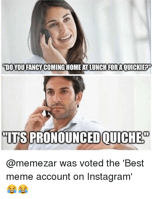 """you fancy: """"DO YOU FANCY COMING HOME AT LUNCH FOR AOUICKIE?  IT'S PRONOUNCED QUICHED @memezar was voted the 'Best meme account on Instagram' 😂😂"""