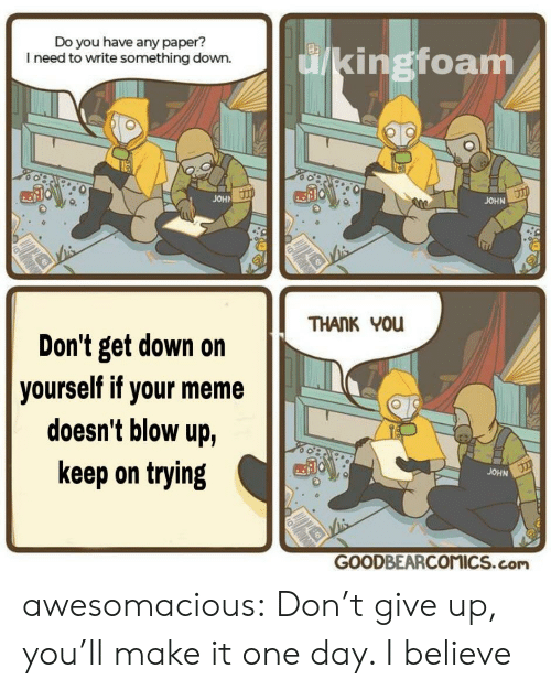 blow up: Do you have any paper?  I need to write something down.  ingtoam  JOHA  JOHN  THANK You  Don't get down on  doesn't blow up,  keep on trying  yourself if your meme  JOHN  GOODBEARCOMICS.com awesomacious:  Don't give up, you'll make it one day. I believe