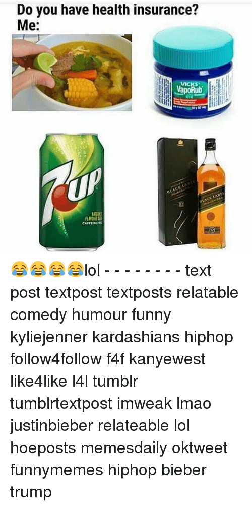 Lol Texts: Do you have health insurance?  Me:  t  BLACK LADEL  BLACK 😂😂😂😂lol - - - - - - - - text post textpost textposts relatable comedy humour funny kyliejenner kardashians hiphop follow4follow f4f kanyewest like4like l4l tumblr tumblrtextpost imweak lmao justinbieber relateable lol hoeposts memesdaily oktweet funnymemes hiphop bieber trump