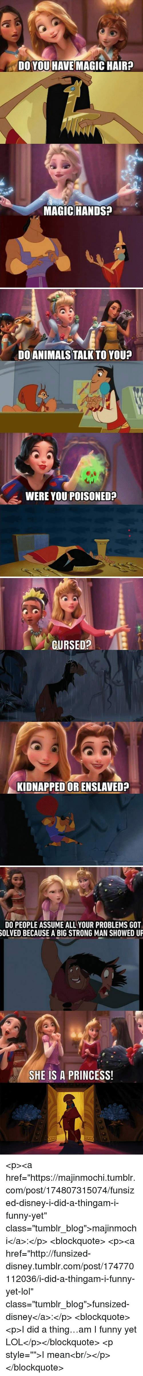 """Disney, Funny, and Lol: DO YOU HAVE MAGIC HAIR?  MAGIC HANDSA   DOANIMALSTALKTO YOUP  WERE YOU POISONED?   CURSED?  KIDNAPPEDOR ENSLAVED?   DO PEOPLE ASSUME ALL YOUR PROBLEMS GOT  OLVED BECAUSE A BIG STRONG MAN SHOWED UP  SHE IS A PRINCESS! <p><a href=""""https://majinmochi.tumblr.com/post/174807315074/funsized-disney-i-did-a-thingam-i-funny-yet"""" class=""""tumblr_blog"""">majinmochi</a>:</p> <blockquote> <p><a href=""""http://funsized-disney.tumblr.com/post/174770112036/i-did-a-thingam-i-funny-yet-lol"""" class=""""tumblr_blog"""">funsized-disney</a>:</p> <blockquote><p>I did a thing…am I funny yet LOL</p></blockquote> <p style="""""""">I mean<br/></p> </blockquote>"""