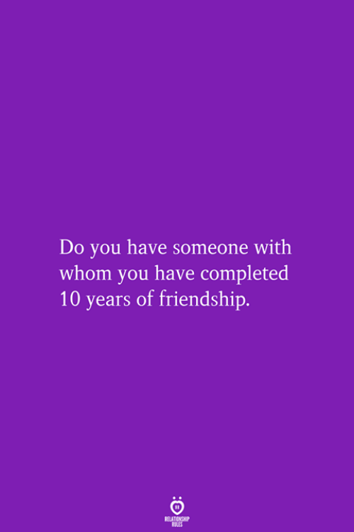 Friendship, 10 Years, and You: Do you have someone with  whom you have completed  10 years of friendship.  RELATIONSHIP  LES