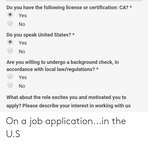accordance: Do you have the following license or certification: CA? *  Yes  No  Do you speak United States? *  Yes  No  Are you willing to undergo a background check, in  accordance with local law/regulations? *  Yes  No  What about the role excites you and motivated you to  apply? Please describe your interest in working with us On a job application...in the U.S
