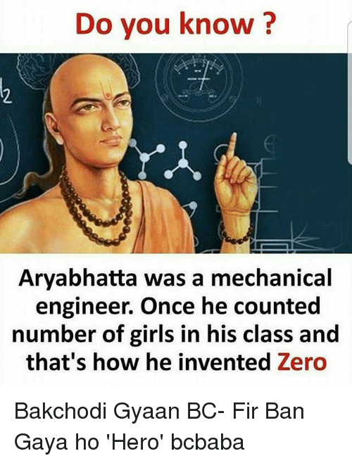 gaya: Do you know?  1.  Aryabhatta was a mechanical  engineer. Once he counted  number of girls in his class and  that's how he invented Zero Bakchodi Gyaan BC- Fir Ban Gaya ho 'Hero' bcbaba