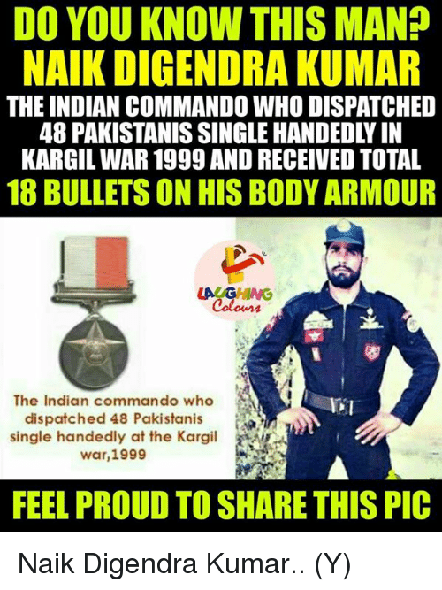 Single Handingly: DO YOU KNOW THIS MAN?  NAIK DIGENDRA KUMAR  THE INDIAN COMMANDO WHO DISPATCHED  KARGIL WAR 1999 AND RECEIVED TOTAL  18 BULLETS ON HISBODY ARMOUR  LACAGHING  The Indian commando who  dispatched 48 Pakistanis  single handedly at the Kargil  war, 1999  FEEL PROUD TO SHARE THIS PIC Naik Digendra Kumar.. (Y)