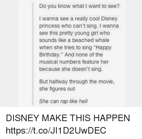 "singe: Do you know what I want to see?  I wanna see a really cool Disney  princess who can't sing. I wanna  see this pretty young girl who  sounds like a beached whale  when she tries to sing ""Happy  Birthday."" And none of the  musical numbers feature her  because she doesn't sing.  But halfway through the movie,  she figures out  She can rap like hell DISNEY MAKE THIS HAPPEN https://t.co/JI1D2UwDEC"