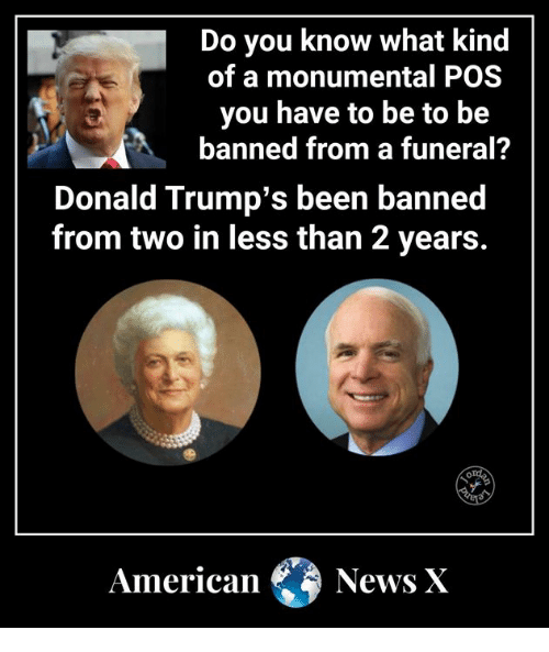American News: Do you know what kind  of a monumental POS  you have to be to be  banned from a funeral?  Donald Trump's been banned  from two in less than 2 years.  American News X