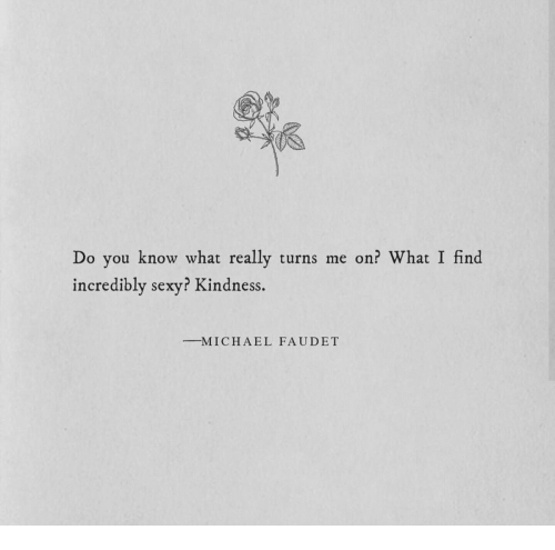 Sexy, Kindness, and A&e: Do you know what really turns me on? What I find  incredibly sexy? Kindness  -M I C H A E L  FAUDET