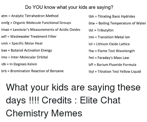 Bae, Energy, and Fml: Do YOU know what your kids are saying?  atm = Analytic Tetrahedron Method  omfg-Organic Molecule Functional Groups  lmao = Lavoisier's Measurements of Acidic Oxides  wtf -Wastewater Treatment Filter  smh = Specific Molar Heat  bae - Butanol Activation Energy  imo = Inter-Molecular Orbital  idk = In Degrees Kelvin  brb-Bromination Reaction of Benzene  tbh = Titrating Basic Hydrides  btw-Boiling Temperature of water  tbt = Tributyltin  tmi = Transition Metal Ion  101 = Lithium Oxide Lattice  ftw = Flame Test wavelength  fml = Faraday's Mass Law  bffs Barium Fluoride Formula  ttyl = Titration Test Yellow Liquid What your kids are saying these days !!!!   Credits : Elite Chat Chemistry Memes