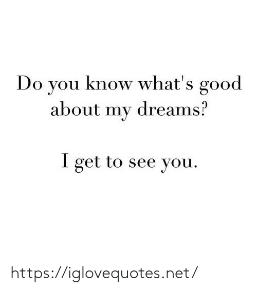 Good, Dreams, and Net: Do you know what's good  about my dreams?  I get to see you. https://iglovequotes.net/