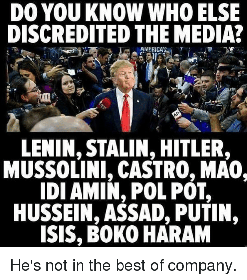 Stalinator: DO YOU KNOW WHO ELSE  DISCREDITED THE MEDIA?  AMERICA'S. i  γ  LENIN, STALIN, HITLER  MUSSOLINI, CASTRO, MA0,  IDI AMIN, POL POT,  HUSSEIN, ASSAD, PUTIN,  ISIS, BOKO HARAM He's not in the best of company.