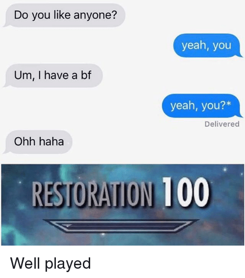 I Have A Bf: Do you like anyone?  yeah, you  Um, I have a bf  yeah, you?*  Delivered  Ohh haha  RESTORATION 100 Well played