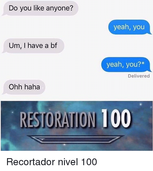 I Have A Bf: Do you like anyone?  yeah, you  Um, I have a bf  yeah, you?*  Delivered  Ohh haha  RESTORAITION 100 <p>Recortador nivel 100</p>