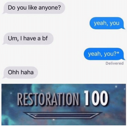 I Have A Bf: Do you like anyone?  yeah, you  Um, I have a bf  yeah, you?*  Delivered  Ohh haha  RESTORATION 100  RESTORATION 100