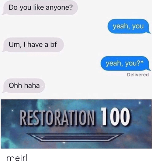 I Have A Bf: Do you like anyone?  yeah, you  Um, I have a bf  yeah, you?*  Delivered  Ohh haha  RESTORATION 100 meirl
