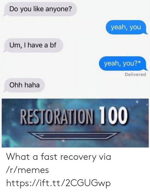 I Have A Bf: Do you like anyone?  yeah, you  Um, I have a bf  yeah, you?*  Delivered  Ohh haha  RESTORATION 100  RESTORATION 100 What a fast recovery via /r/memes https://ift.tt/2CGUGwp