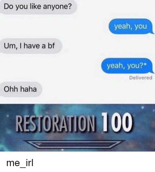 I Have A Bf: Do you like anyone?  yeah, you  Um, I have a bf  yeah, you?*  Delivered  Ohh haha  RESTORAITION 100 me_irl