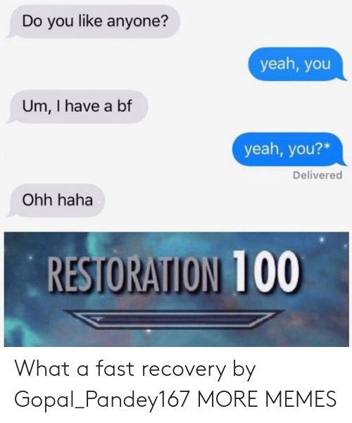 I Have A Bf: Do you like anyone?  yeah, you  Um, I have a bf  yeah, you?*  Delivered  Ohh haha  RESTORATION 100  RESTORATION 100 What a fast recovery by Gopal_Pandey167 MORE MEMES