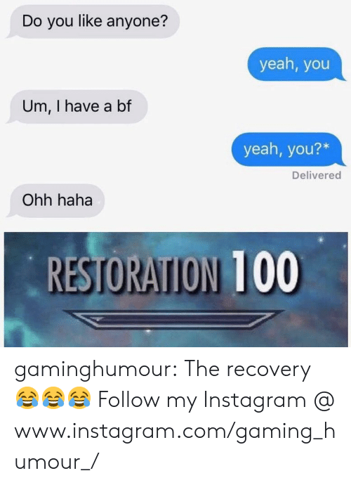 I Have A Bf: Do you like anyone?  yeah, you  Um, I have a bf  yeah, you?*  Delivered  Ohh haha  RESTORATION 100 gaminghumour:  The recovery 😂😂😂 Follow my Instagram @ www.instagram.com/gaming_humour_/