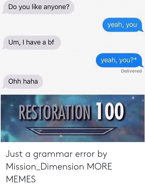 I Have A Bf: Do you like anyone?  yeah, you  Um, I have a bf  yeah, you?*  Delivered  Ohh haha  RESTORATION 100 Just a grammar error by Mission_Dimension MORE MEMES