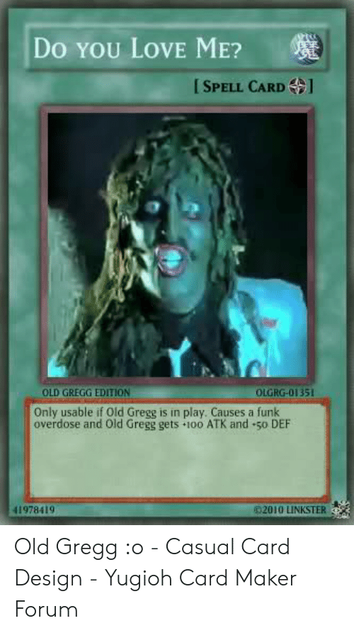 Card Design: DO YOU LOVE ME?  SPELL CARD  OLD GREGG EDITION  OLGRG-01351  Only usable if Old Gregg is in play. Causes a funk  overdose and Old Gregg gets 100 ATK and 50 DEF  41978419  2010 LINKSTER Old Gregg :o - Casual Card Design - Yugioh Card Maker Forum