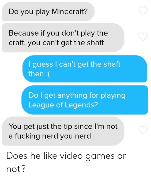 Fucking, League of Legends, and Minecraft: Do you play Minecraft?  Because if you don't play the  craft, you can't get the shaft  guess I can't get the shaft  then:(  Do I get anything for playing  League of Legends?  You get just the tip since I'm not  a fucking nerd you nerd Does he like video games or not?