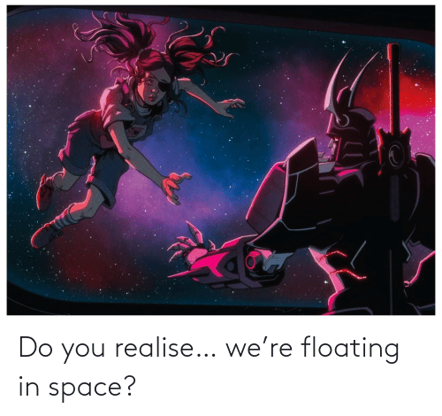 In Space: Do you realise… we're floating in space?