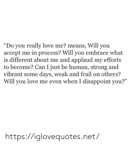 """embrace: """"Do you really love me? means, Will you  accept me in process? Will you embrace what  is different about me and applaud my efforts  to become? Can I just be human, strong and  vibrant some days, weak and frail on others?  Will you love me even when I disappoint you?"""" https://iglovequotes.net/"""