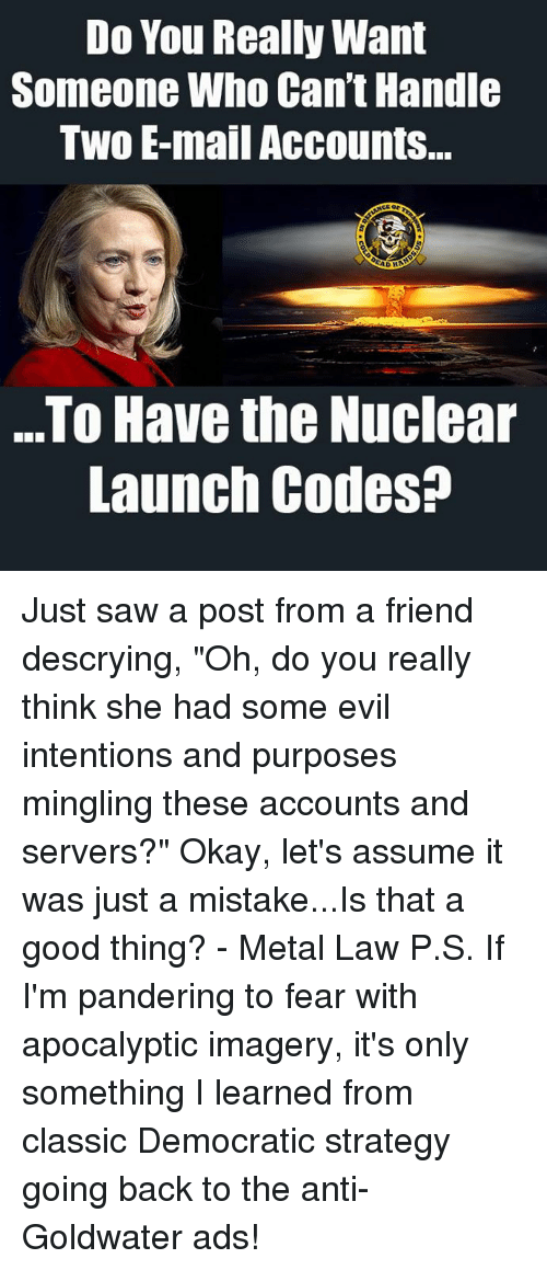 """nuclear-launch-codes: Do You Really Want  Someone Who Can't Handle  Two E-mail Accounts..  AD  D H  ..To Have the Nuclear  Launch Codes? Just saw a post from a friend descrying, """"Oh, do you really think she had some evil intentions and purposes mingling these accounts and servers?""""  Okay, let's assume it was just a mistake...Is that a good thing? - Metal Law  P.S.  If I'm pandering to fear with apocalyptic imagery, it's only something I learned from classic Democratic strategy going back to the anti-Goldwater ads!"""