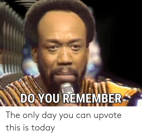 Today, Can, and Day: DO YOU REMEMBER The only day you can upvote this is today