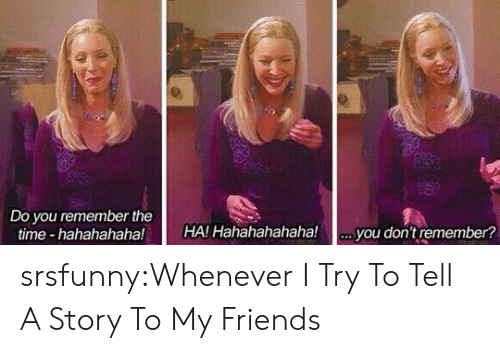 hahahahahaha: Do you remember the  time hahahahaha!  HA! Hahahahahaha!.you don't remember? srsfunny:Whenever I Try To Tell A Story To My Friends