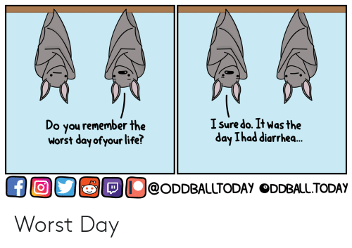 Life, The Worst, and Diarrhea: Do you remember the  worst day ofyour life?  I sure do. It was the  ad diarrhea..  ay Lh  O@oDDBALLTODAY ODDBALLTODAY Worst Day