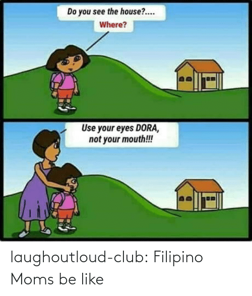 Dora: Do you see the house?.  Where?  Use your eyes DORA,  not your mouth!! laughoutloud-club:  Filipino Moms be like