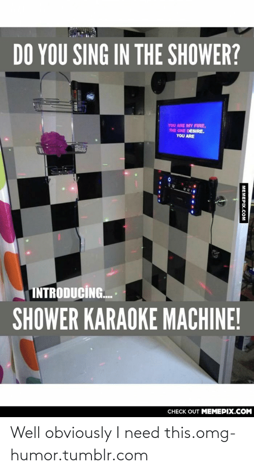 Sing In The Shower: DO YOU SING IN THE SHOWER?  YOU ARE MY FIRE,  THE ONE DESIRE.  YOU ARE  ULE  INTRODUCÍG.  SHOWER KARAOKE MACHINE!  CHECK OUT MEMEPIX.COM  MEMERIX COM Well obviously I need this.omg-humor.tumblr.com