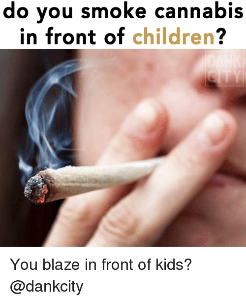 Children, Weed, and Blaze: do you smoke cannabis  in front of children? You blaze in front of kids? @dankcity