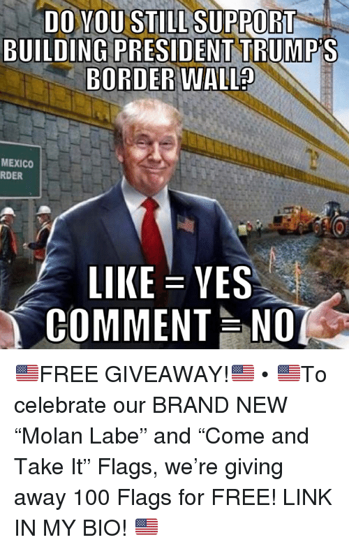"""Anaconda, Memes, and Free: DO YOU STILL SUPPORT  BUILDING PRESIDENT TRUMP'S  BORDER  WALL?  MEXICO  RDER  LIKE-YES  COMMENT NO 🇺🇸FREE GIVEAWAY!🇺🇸 • 🇺🇸To celebrate our BRAND NEW """"Molan Labe"""" and """"Come and Take It"""" Flags, we're giving away 100 Flags for FREE! LINK IN MY BIO! 🇺🇸"""