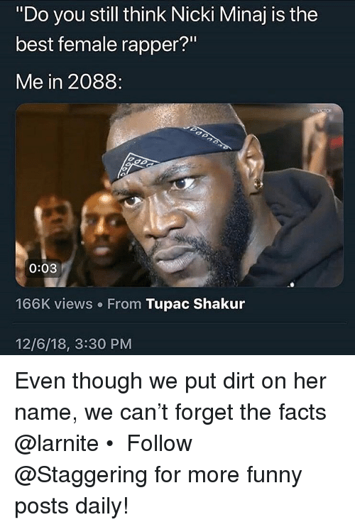 """Nicki Minaj: """"Do you still think Nicki Minaj is the  best female rapper?""""  Me in 2088:  0:03  166K views. From Tupac Shakur  12/6/18, 3:30 PM Even though we put dirt on her name, we can't forget the facts @larnite • ➫➫➫ Follow @Staggering for more funny posts daily!"""