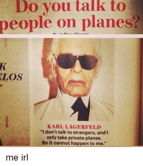 "Irl, Me IRL, and Private: Do you talk to  people on planes?  LOS  KARL LAGERFELD  ""I don't talk to strangers, and I  only take private planes.  So it cannot happen to me."""