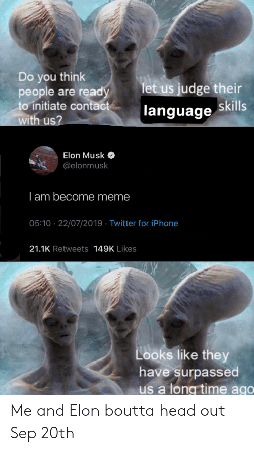 Long Time Ago: Do you think  people are ready  to initiate contact  with us?  let us judge their  language skills  Elon Musk  @elonmusk  I am become meme  05:10 22/07/2019 Twitter for iPhone  21.1K Retweets 149K Likes  Looks like they  have surpassed  us a long time ago Me and Elon boutta head out Sep 20th