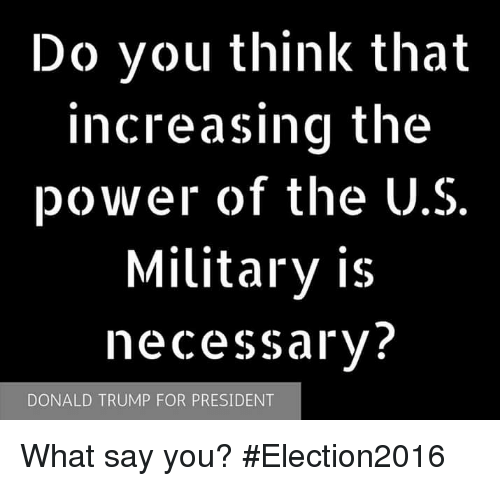 Trump For President: Do you think that  increasing the  power of the U.S.  Military is  necessary?  DONALD TRUMP FOR PRESIDENT What say you? #Election2016
