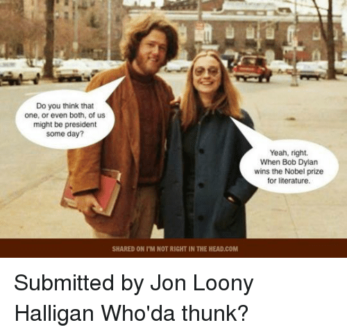Bob Dylan: Do you think that  one, or even both, of us  might be president  some day?  SHARED ON ITM NOT RIGHT IN THE HEAD.COM  Yeah, right.  When Bob Dylan  wins the Nobel prize  for literature. Submitted by Jon Loony Halligan   Who'da thunk?