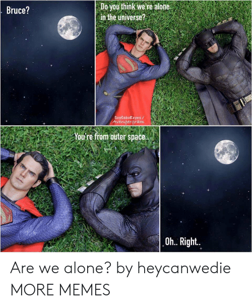 outer: Do you think we re alone  in the universe?  Bruce?  SoyCabokeyes/  Avengergram  You're from outer space.  Oh.. Right.. Are we alone? by heycanwedie MORE MEMES