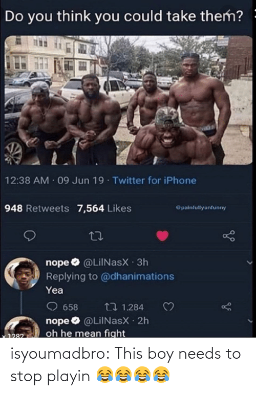 Jun: Do you think you could take them? -  12:38 AM 09 Jun 19 Twitter for iPhone  948 Retweets 7,564 Likes  @painfullyunfunny  nope O @LilNasX 3h  Replying to @dhanimations  Yea  O 658  nope O @LiINasX 2h  oh he mean fight  t7 1.284  1282 isyoumadbro:  This boy needs to stop playin 😂😂😂😂