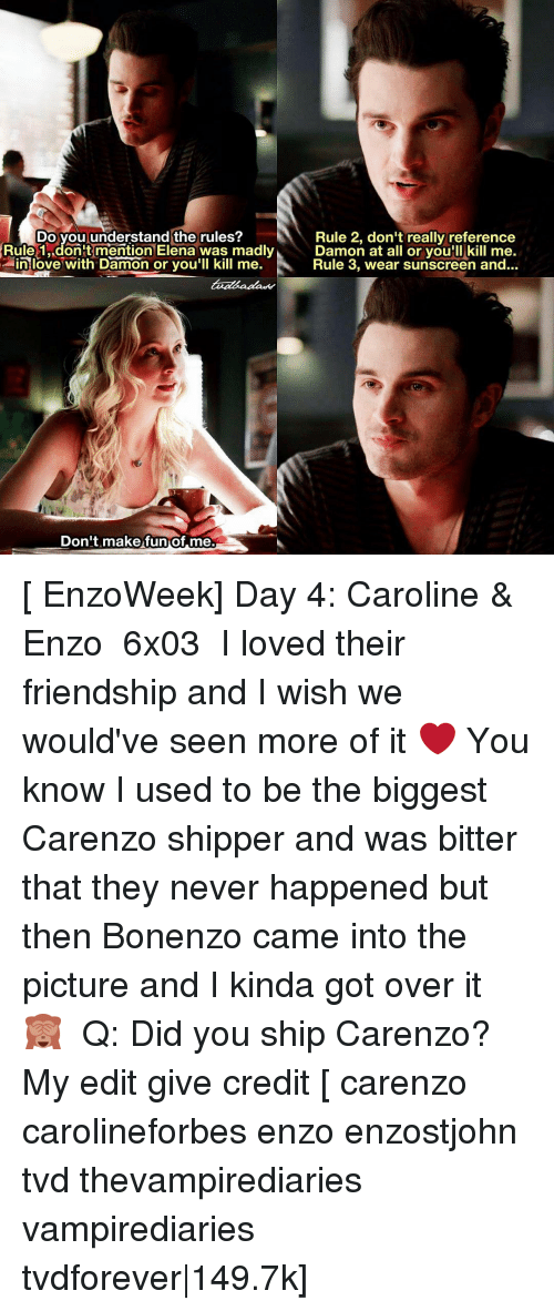 Shipper: Do you understand the rules?  Rule 2, don't really reference  Rule 1, don't mention Elena was madly  Damon at all or you'll kill me.  in love with Damon or you'll kill me  Rule 3, wear sunscreen and...  Don't make fun of me. [ EnzoWeek] Day 4: Caroline & Enzo ↳ 6x03 ⠀ I loved their friendship and I wish we would've seen more of it ❤ You know I used to be the biggest Carenzo shipper and was bitter that they never happened but then Bonenzo came into the picture and I kinda got over it 🙈 ⠀ Q: Did you ship Carenzo? ⠀ My edit give credit [ carenzo carolineforbes enzo enzostjohn tvd thevampirediaries vampirediaries tvdforever|149.7k]