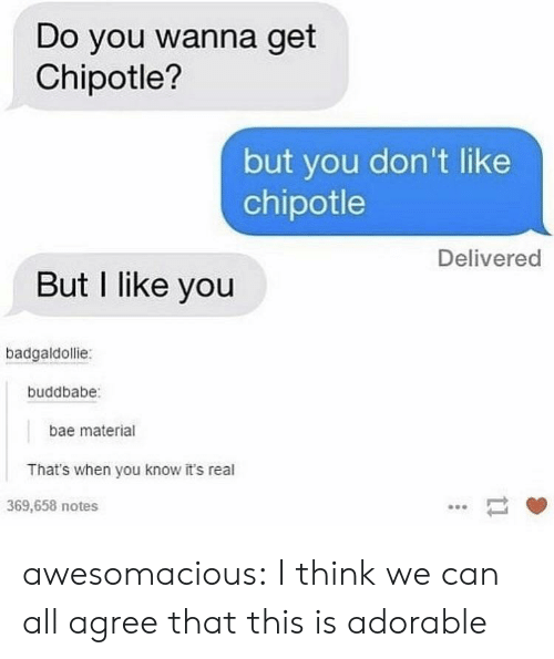 its real: Do you wanna get  Chipotle?  but you don't like  chipotle  Delivered  But I like you  badgaldollie:  buddbabe  bae material  That's when you know it's real  369,658 notes awesomacious:  I think we can all agree that this is adorable