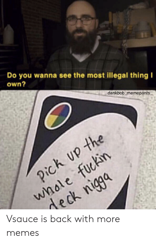 deck: Do you wanna see the most illegal thing I  own?  dankbob memepants  Pick Up the  whole fuckin  deck nigga Vsauce is back with more memes