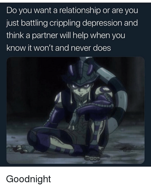 Funny, Depression, and Help: Do you want a relationship or are you  just battling crippling depression and  think a partner will help when you  know it won't and never does Goodnight