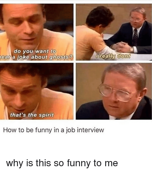 aon: do you want  to  ear a joke about ghosts?  reaiw aon  that's the spirit  How to be funny in a job interview why is this so funny to me