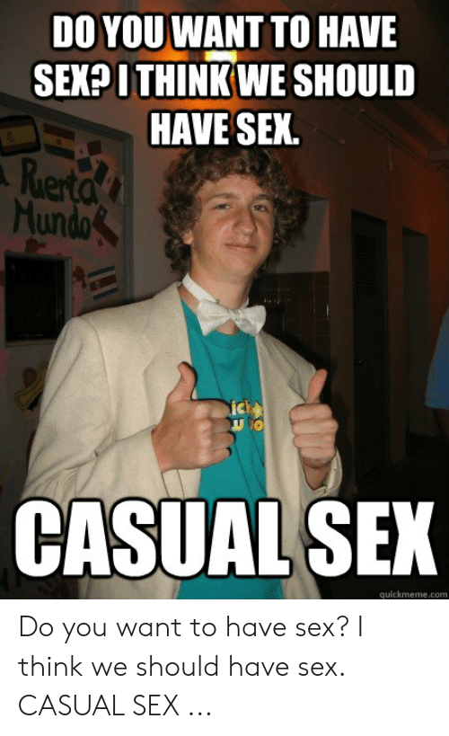 I Want Sex Meme: DO YOU WANT TO HAVE  SEX?ITHINKWE SHOULD  HAVE SEK.  ierta  Hundo  ic  CASUALSEK  quickmeme.com Do you want to have sex? I think we should have sex. CASUAL SEX ...