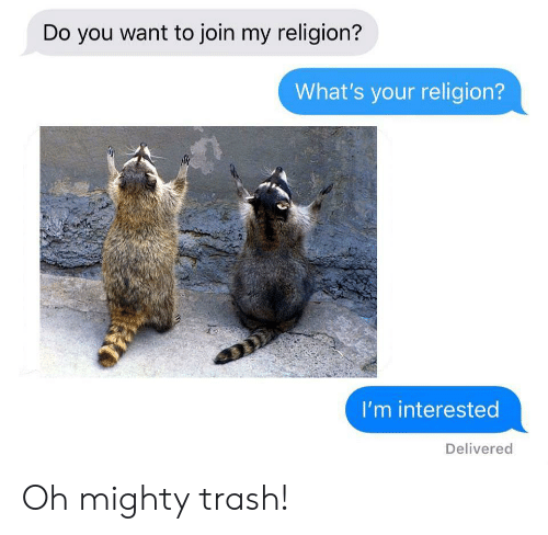 My Religion: Do you want to join my religion?  What's your religion?  I'm interested  Delivered Oh mighty trash!