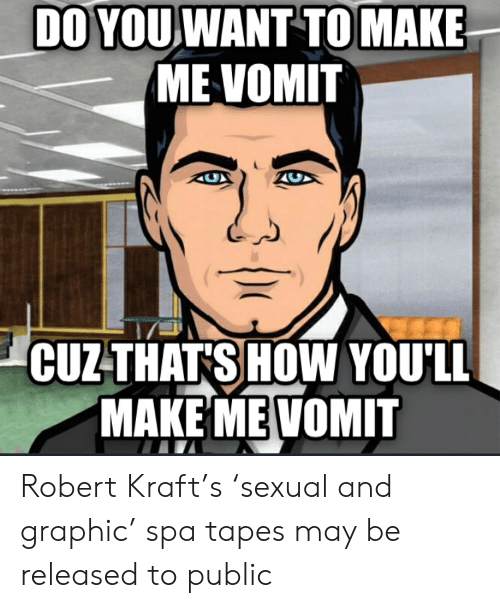 Advice Animals, How, and Robert Kraft: DO YOU WANT TO MAKE  ME VOMIT  CUZTHATS HOW YOU'LL  MAKE MEVOMIT Robert Kraft's 'sexual and graphic' spa tapes may be released to public